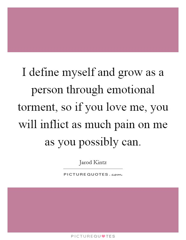 I define myself and grow as a person through emotional torment, so if you love me, you will inflict as much pain on me as you possibly can Picture Quote #1