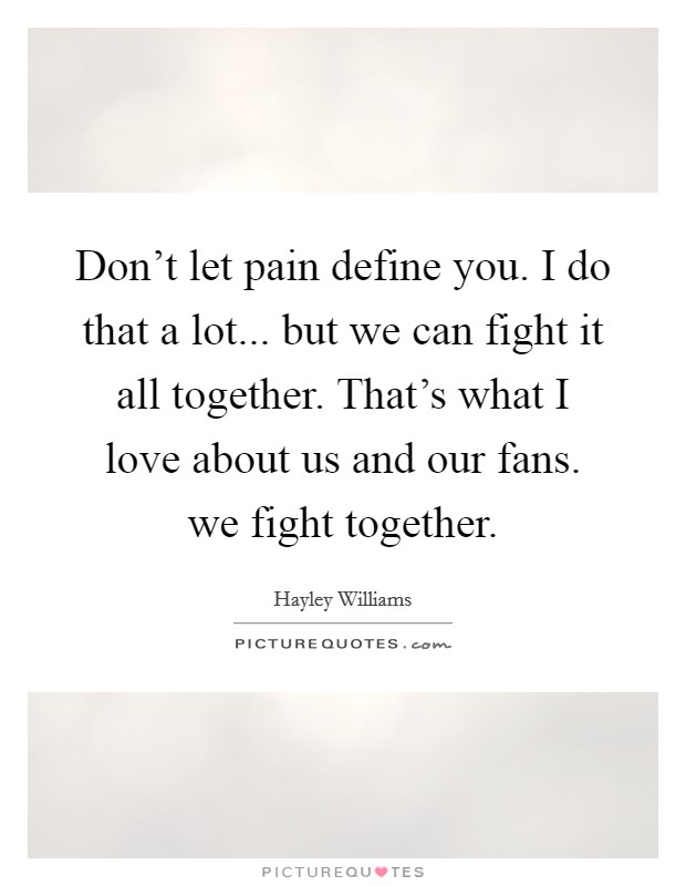 Don't let pain define you. I do that a lot... but we can fight it all together. That's what I love about us and our fans. we fight together Picture Quote #1
