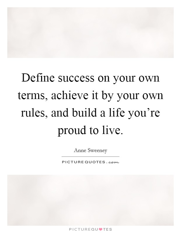 Define success on your own terms, achieve it by your own rules, and build a life you're proud to live Picture Quote #1