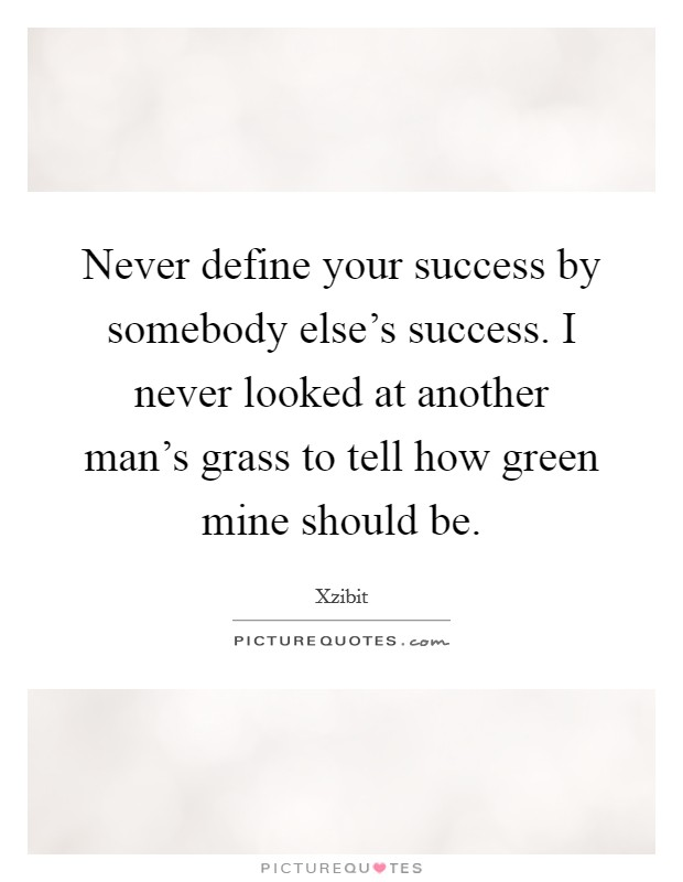 Never define your success by somebody else's success. I never looked at another man's grass to tell how green mine should be Picture Quote #1