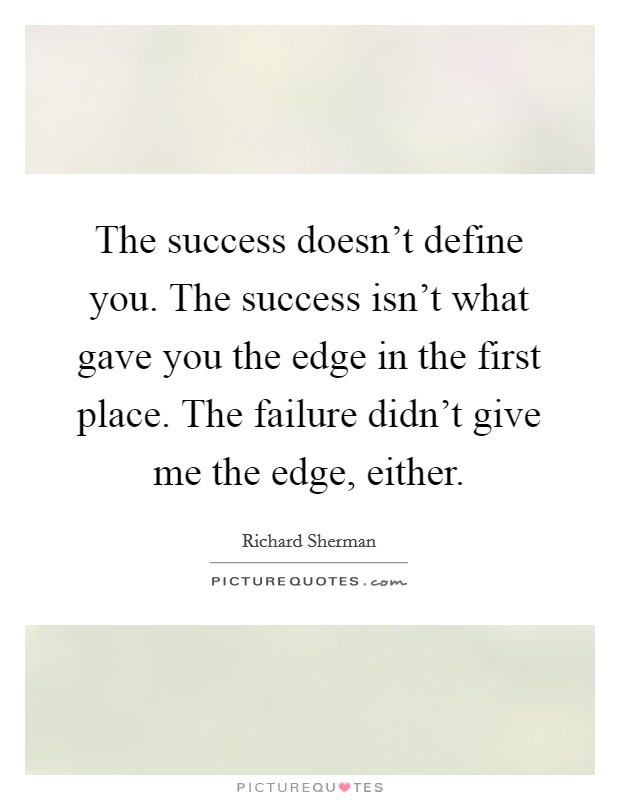The success doesn't define you. The success isn't what gave you the edge in the first place. The failure didn't give me the edge, either Picture Quote #1
