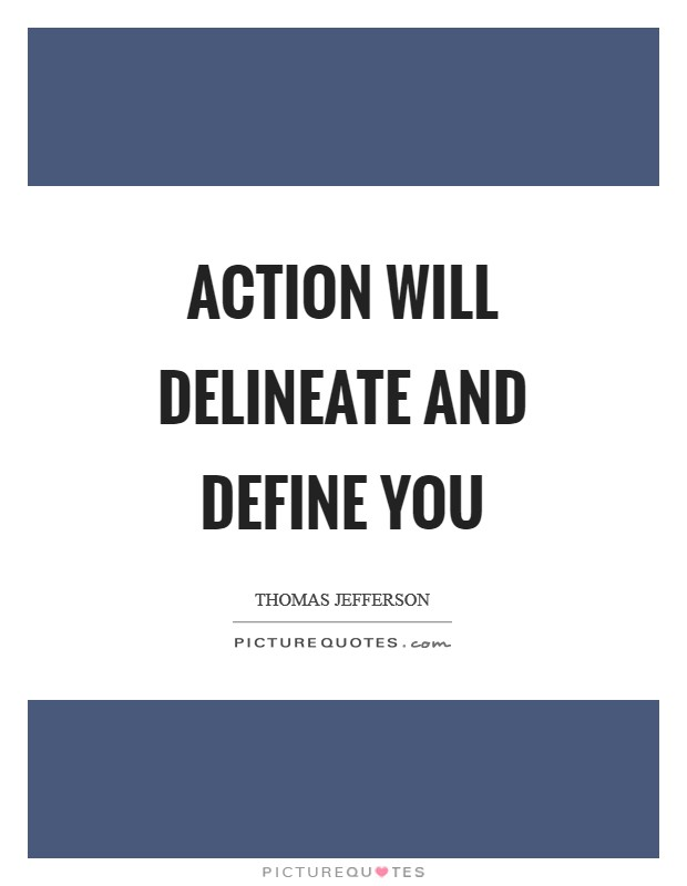 Action will delineate and define you Picture Quote #1