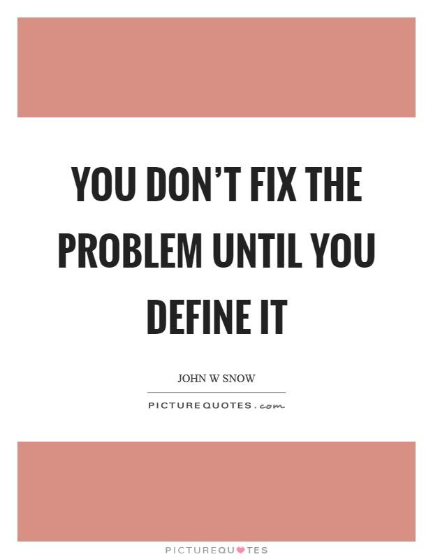 You don't fix the problem until you define it Picture Quote #1