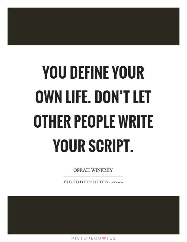 You define your own life. Don't let other people write your script Picture Quote #1