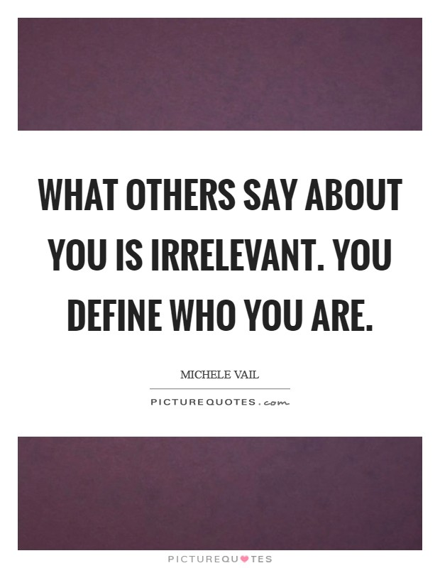 What others say about you is irrelevant. You define who you are Picture Quote #1