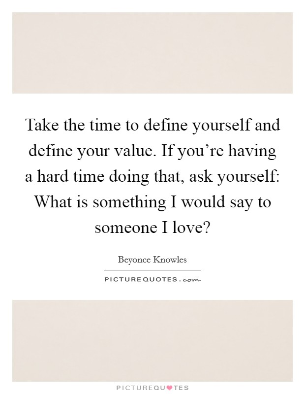 Take the time to define yourself and define your value. If you're having a hard time doing that, ask yourself: What is something I would say to someone I love? Picture Quote #1