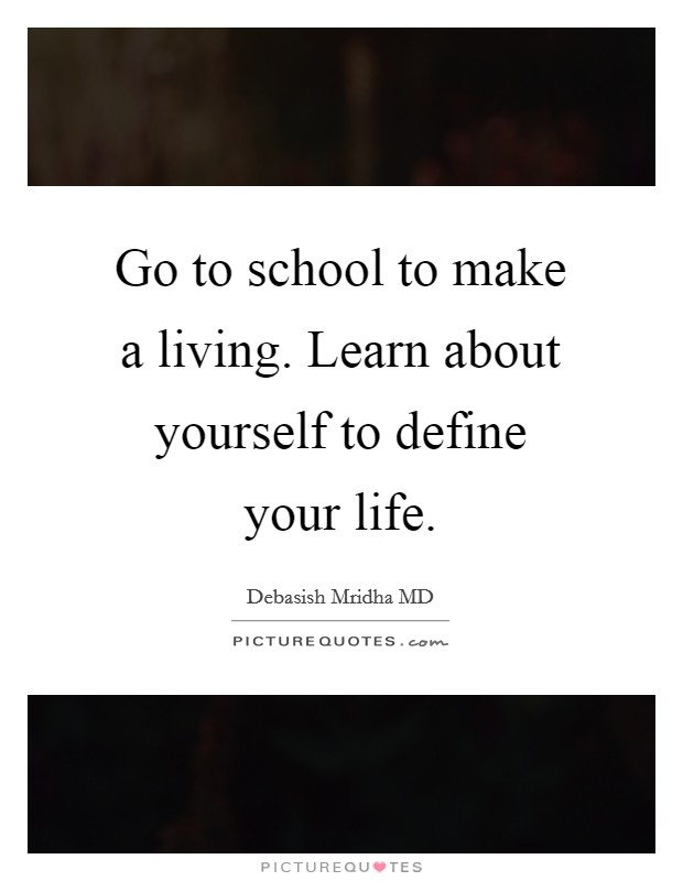 Go to school to make a living. Learn about yourself to define your life Picture Quote #1