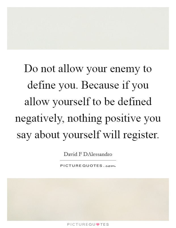 Do not allow your enemy to define you. Because if you allow yourself to be defined negatively, nothing positive you say about yourself will register. Picture Quote #1