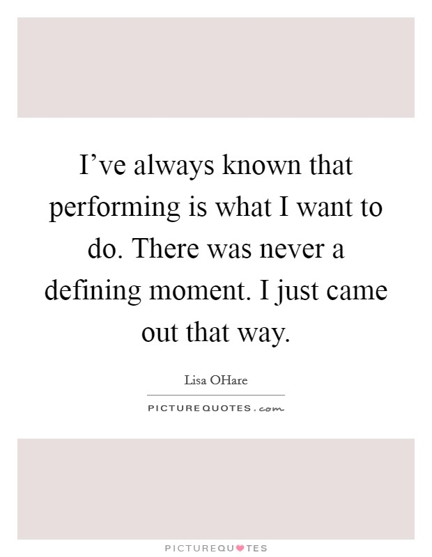 I've always known that performing is what I want to do. There was never a defining moment. I just came out that way Picture Quote #1
