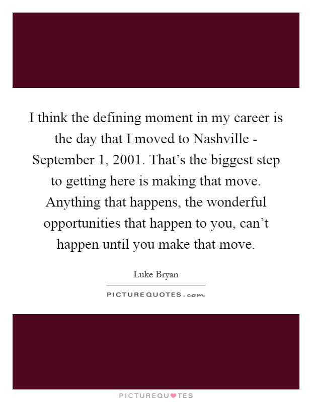 I think the defining moment in my career is the day that I moved to Nashville - September 1, 2001. That's the biggest step to getting here is making that move. Anything that happens, the wonderful opportunities that happen to you, can't happen until you make that move Picture Quote #1