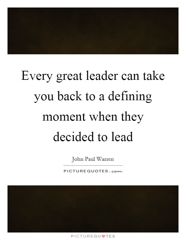 Every great leader can take you back to a defining moment when they decided to lead Picture Quote #1
