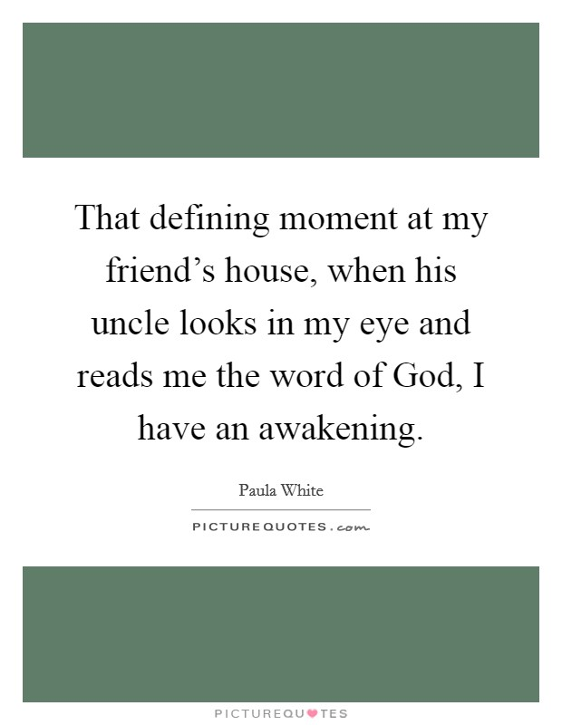 That defining moment at my friend's house, when his uncle looks in my eye and reads me the word of God, I have an awakening. Picture Quote #1