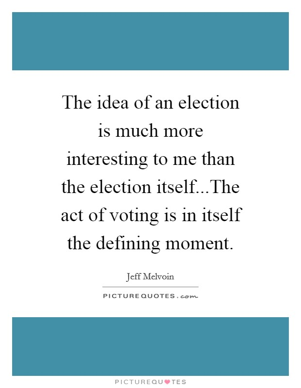 The idea of an election is much more interesting to me than the election itself...The act of voting is in itself the defining moment Picture Quote #1