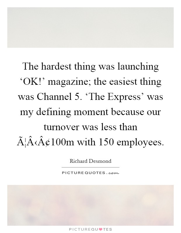 The hardest thing was launching 'OK!' magazine; the easiest thing was Channel 5. 'The Express' was my defining moment because our turnover was less than 拢100m with 150 employees Picture Quote #1