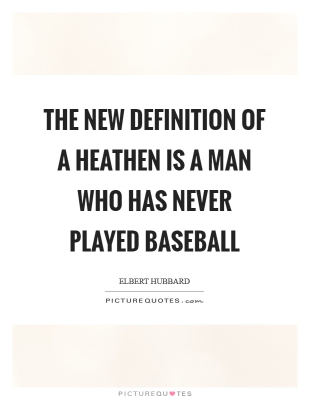 The new definition of a heathen is a man who has never played baseball Picture Quote #1