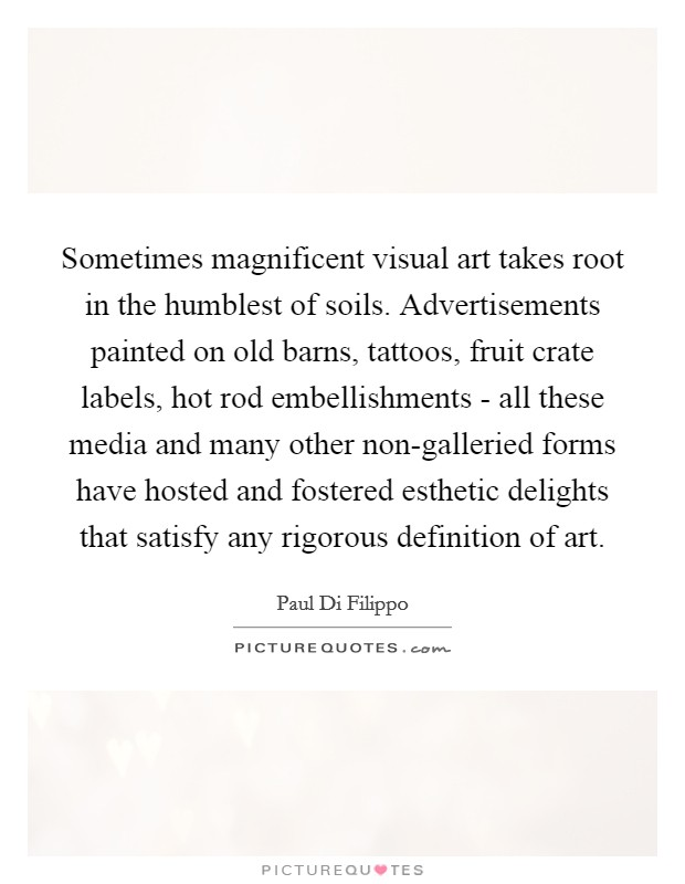 Sometimes magnificent visual art takes root in the humblest of soils. Advertisements painted on old barns, tattoos, fruit crate labels, hot rod embellishments - all these media and many other non-galleried forms have hosted and fostered esthetic delights that satisfy any rigorous definition of art Picture Quote #1