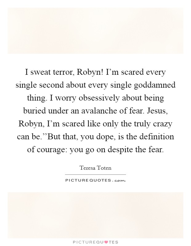 I sweat terror, Robyn! I'm scared every single second about every single goddamned thing. I worry obsessively about being buried under an avalanche of fear. Jesus, Robyn, I'm scared like only the truly crazy can be.''But that, you dope, is the definition of courage: you go on despite the fear Picture Quote #1