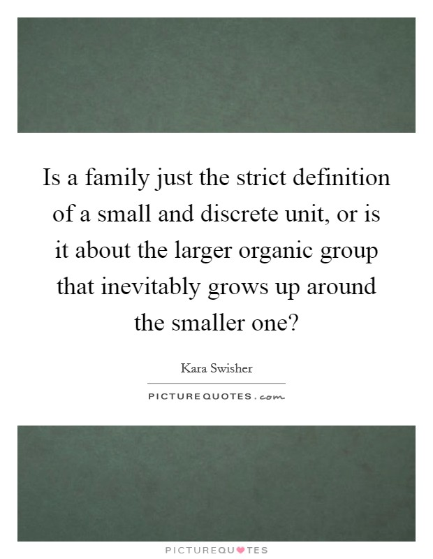 Is a family just the strict definition of a small and discrete unit, or is it about the larger organic group that inevitably grows up around the smaller one? Picture Quote #1