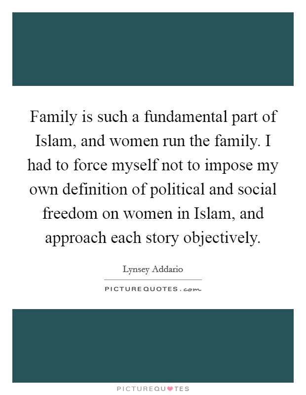 Family Is Such A Fundamental Part Of Islam, And Women Run The Family. I Had  To Force Myself Not To Impose My Own Definition Of Political And Social  Freedom ...