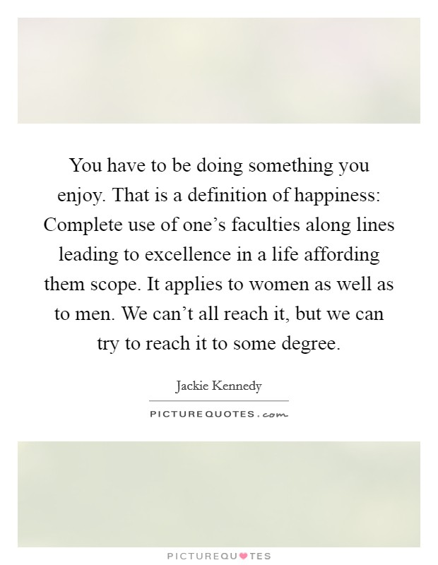 You have to be doing something you enjoy. That is a definition of happiness: Complete use of one's faculties along lines leading to excellence in a life affording them scope. It applies to women as well as to men. We can't all reach it, but we can try to reach it to some degree Picture Quote #1