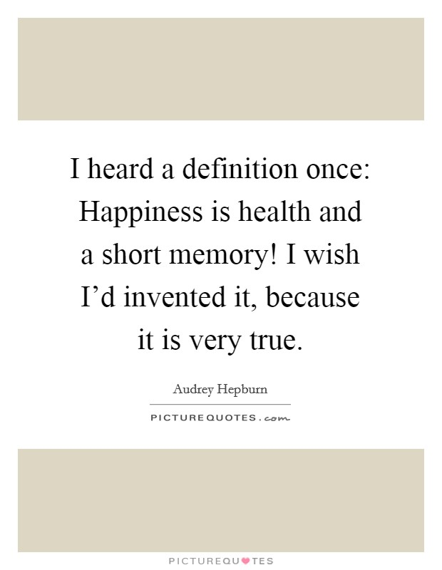 I heard a definition once: Happiness is health and a short memory! I wish I'd invented it, because it is very true Picture Quote #1