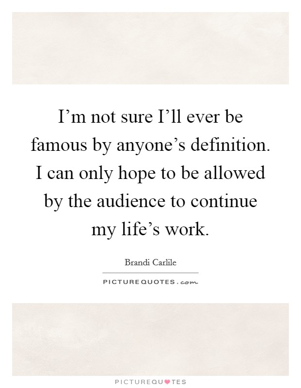 I'm not sure I'll ever be famous by anyone's definition. I can only hope to be allowed by the audience to continue my life's work Picture Quote #1