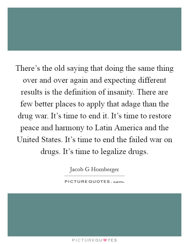 There's the old saying that doing the same thing over and over again and expecting different results is the definition of insanity. There are few better places to apply that adage than the drug war. It's time to end it. It's time to restore peace and harmony to Latin America and the United States. It's time to end the failed war on drugs. It's time to legalize drugs Picture Quote #1