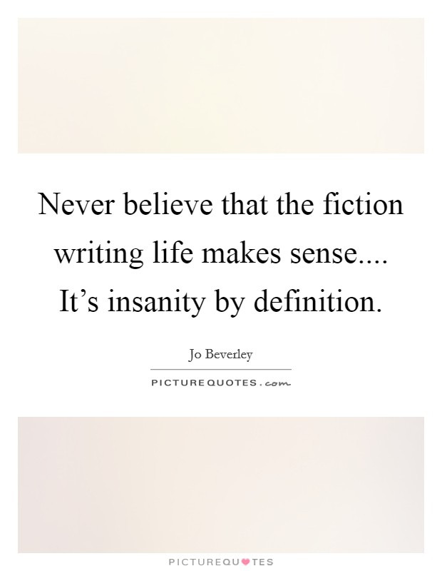 Never believe that the fiction writing life makes sense.... It's insanity by definition Picture Quote #1