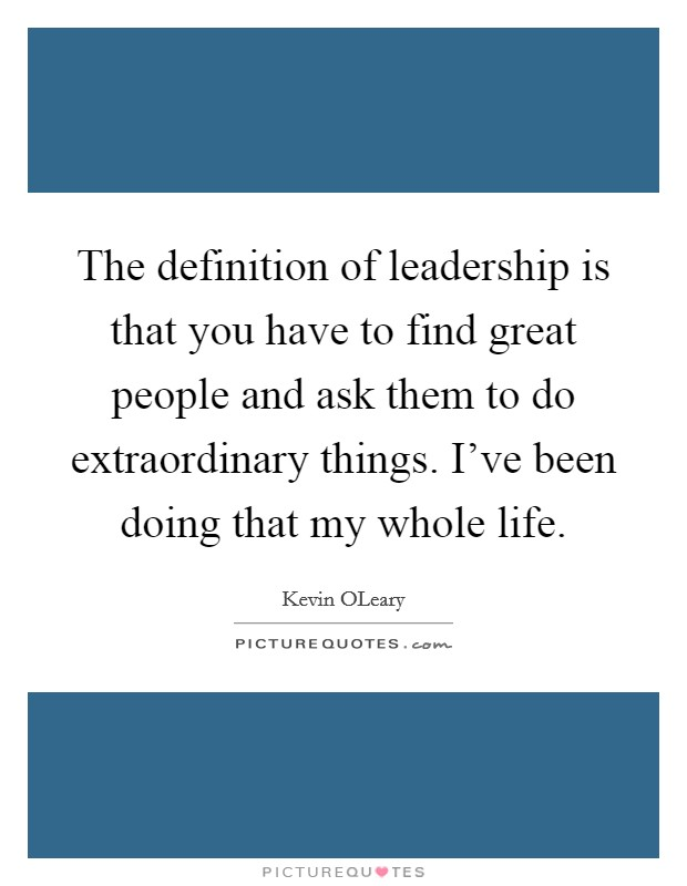 The definition of leadership is that you have to find great people and ask them to do extraordinary things. I've been doing that my whole life. Picture Quote #1