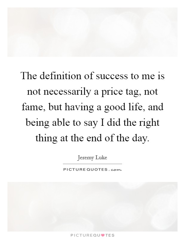 The definition of success to me is not necessarily a price tag, not fame, but having a good life, and being able to say I did the right thing at the end of the day Picture Quote #1