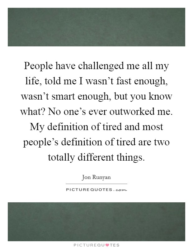 People have challenged me all my life, told me I wasn't fast enough, wasn't smart enough, but you know what? No one's ever outworked me. My definition of tired and most people's definition of tired are two totally different things Picture Quote #1