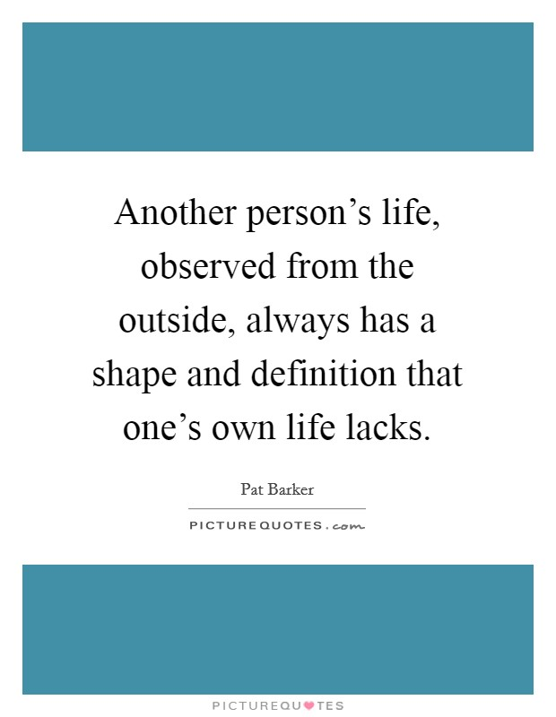 Another person's life, observed from the outside, always has a shape and definition that one's own life lacks Picture Quote #1