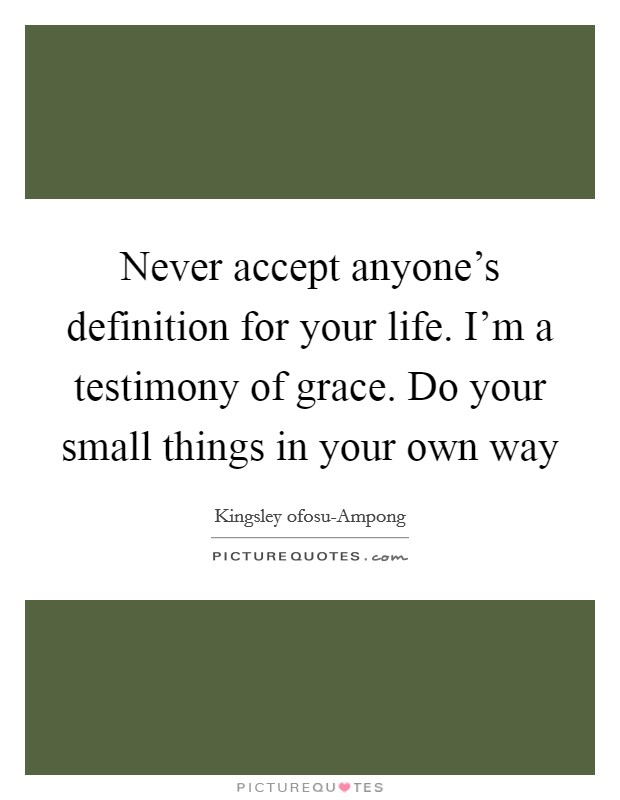 Never accept anyone's definition for your life. I'm a testimony of grace. Do your small things in your own way Picture Quote #1