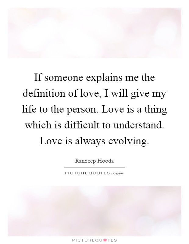 If someone explains me the definition of love, I will give my life to the person. Love is a thing which is difficult to understand. Love is always evolving Picture Quote #1