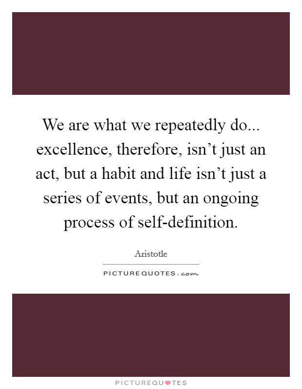 We are what we repeatedly do... excellence, therefore, isn't just an act, but a habit and life isn't just a series of events, but an ongoing process of self-definition Picture Quote #1