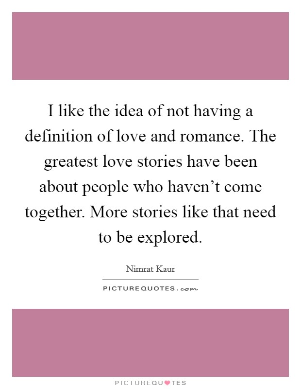 I like the idea of not having a definition of love and romance. The greatest love stories have been about people who haven't come together. More stories like that need to be explored Picture Quote #1