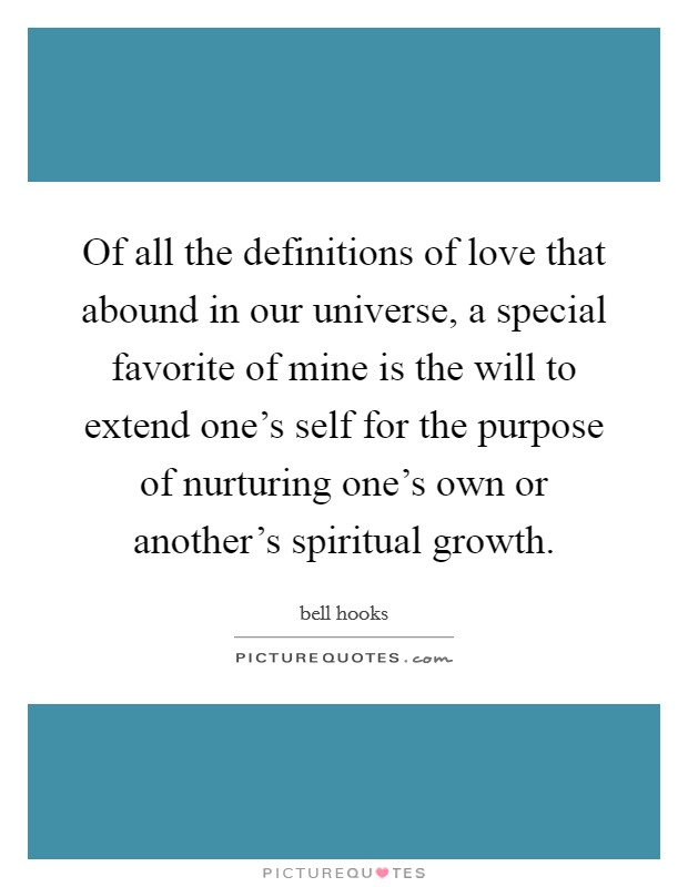 Of all the definitions of love that abound in our universe, a special favorite of mine is the will to extend one's self for the purpose of nurturing one's own or another's spiritual growth Picture Quote #1