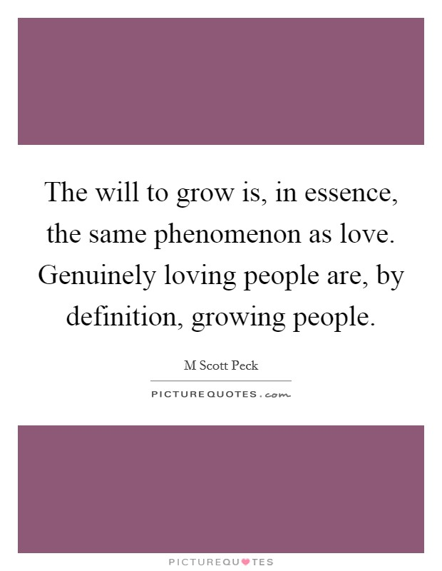 The will to grow is, in essence, the same phenomenon as love. Genuinely loving people are, by definition, growing people Picture Quote #1