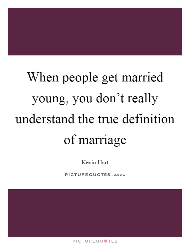 When people get married young, you don't really understand the true definition of marriage Picture Quote #1