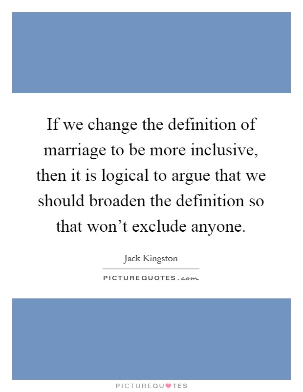 If we change the definition of marriage to be more inclusive, then it is logical to argue that we should broaden the definition so that won't exclude anyone Picture Quote #1