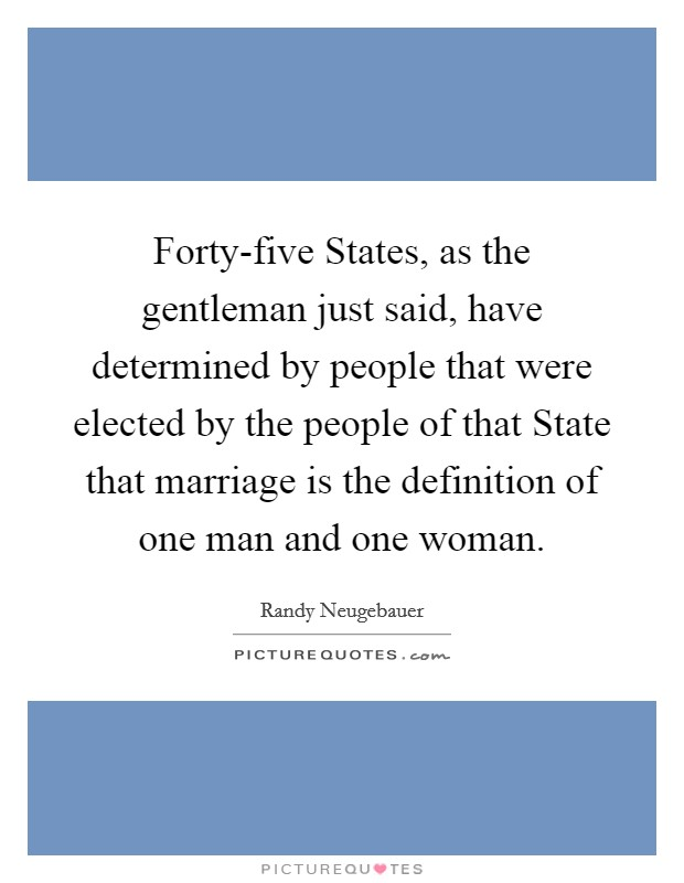 Forty-five States, as the gentleman just said, have determined by people that were elected by the people of that State that marriage is the definition of one man and one woman Picture Quote #1