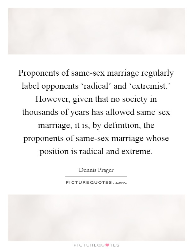 Proponents of same-sex marriage regularly label opponents 'radical' and 'extremist.' However, given that no society in thousands of years has allowed same-sex marriage, it is, by definition, the proponents of same-sex marriage whose position is radical and extreme Picture Quote #1