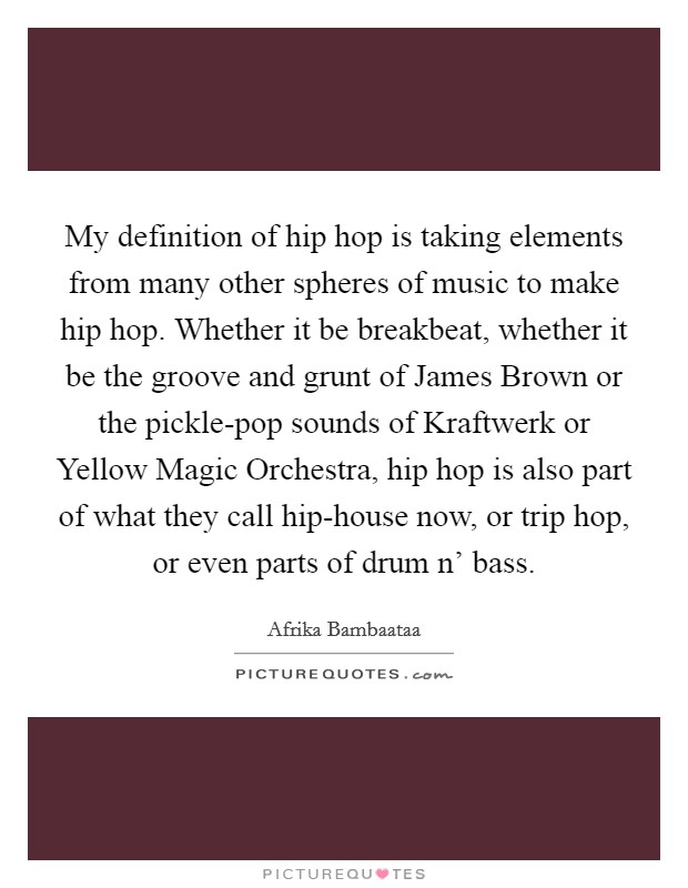 My definition of hip hop is taking elements from many other spheres of music to make hip hop. Whether it be breakbeat, whether it be the groove and grunt of James Brown or the pickle-pop sounds of Kraftwerk or Yellow Magic Orchestra, hip hop is also part of what they call hip-house now, or trip hop, or even parts of drum n' bass Picture Quote #1