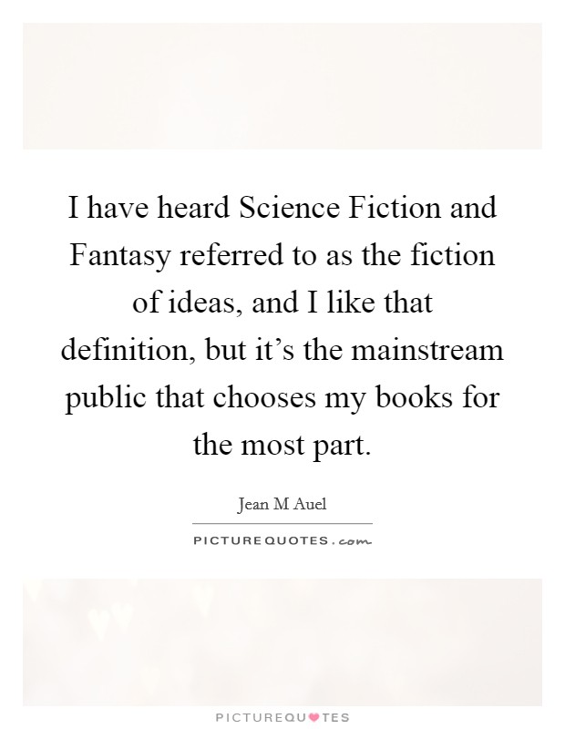 I have heard Science Fiction and Fantasy referred to as the fiction of ideas, and I like that definition, but it's the mainstream public that chooses my books for the most part Picture Quote #1