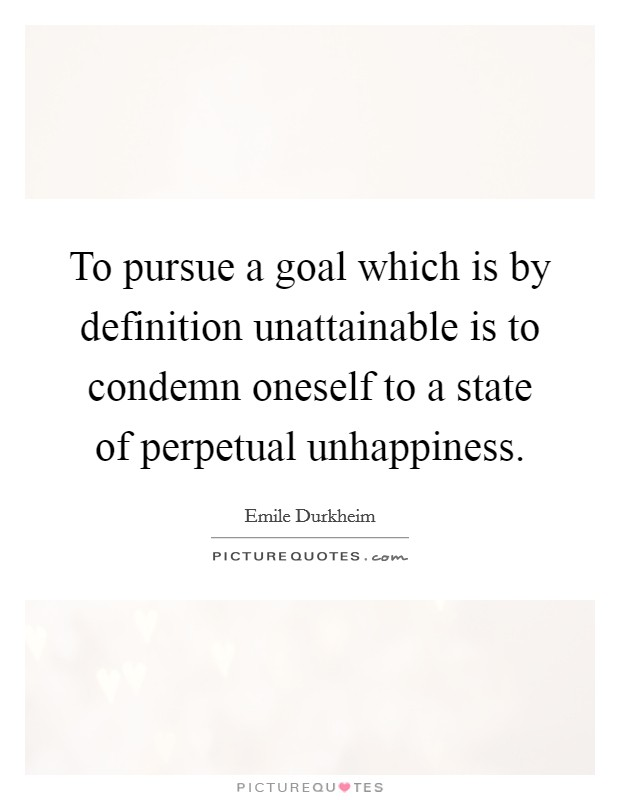 To pursue a goal which is by definition unattainable is to condemn oneself to a state of perpetual unhappiness Picture Quote #1