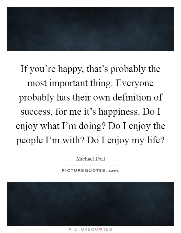 If you're happy, that's probably the most important thing. Everyone probably has their own definition of success, for me it's happiness. Do I enjoy what I'm doing? Do I enjoy the people I'm with? Do I enjoy my life? Picture Quote #1