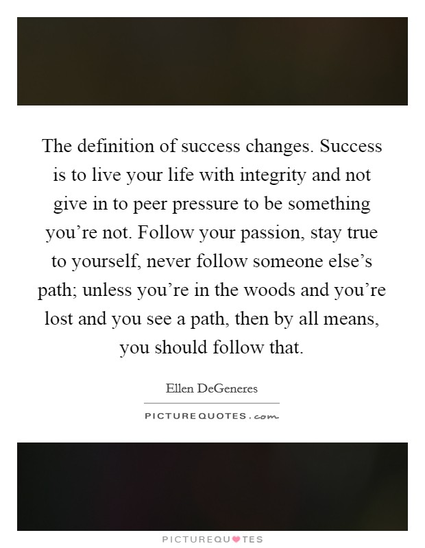 The definition of success changes. Success is to live your life with integrity and not give in to peer pressure to be something you're not. Follow your passion, stay true to yourself, never follow someone else's path; unless you're in the woods and you're lost and you see a path, then by all means, you should follow that. Picture Quote #1