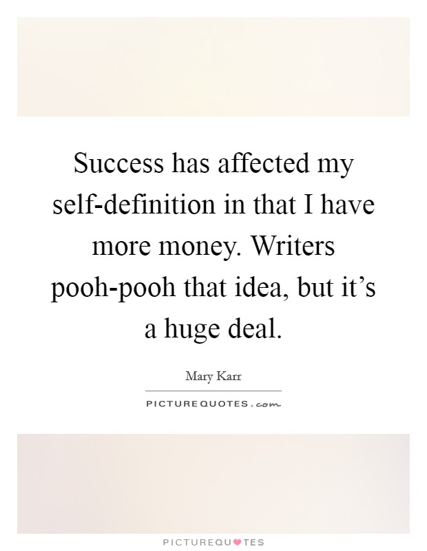 Success has affected my self-definition in that I have more money. Writers pooh-pooh that idea, but it's a huge deal Picture Quote #1
