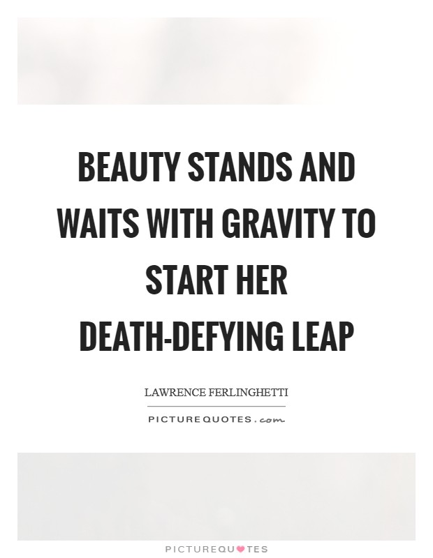 Beauty stands and waits with gravity to start her death-defying leap Picture Quote #1