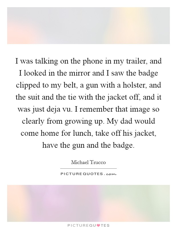 I was talking on the phone in my trailer, and I looked in the mirror and I saw the badge clipped to my belt, a gun with a holster, and the suit and the tie with the jacket off, and it was just deja vu. I remember that image so clearly from growing up. My dad would come home for lunch, take off his jacket, have the gun and the badge Picture Quote #1